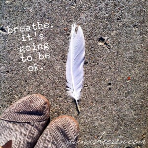 breathe. it's going to be ok.
