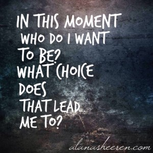 In this moment, who do I want to be? What choice does that lead me to?